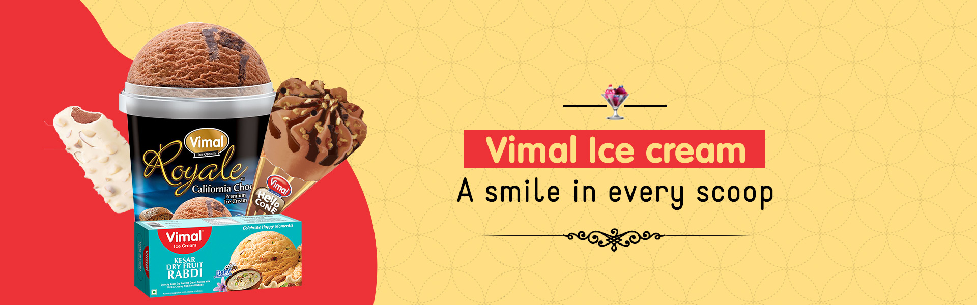 Vimal Ice Cream A Range of all kinds of Ice creams in Cups, Cones, Candies, Juices, Party Packs, Roll Cuts, Cassattas, Bulk Packs with a wide range of Flavors.