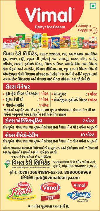 વિમલ ડેરી લિમિટેડ , ગુજરાતમાં નવા માર્કેટ વિસ્તરણ અને વેચાણ માટે સેલ્સ પ્રોફેશનલ જોઈએ છે   1) સેલ્સ મેનેજર ( 7 થી 10 વર્ષના અનુભવી ) 2) સેલ્સ એક્ઝિક્યુટિવ ( 4 થી 6 વર્ષના અનુભવી ) 3) સેલ્સ રિપ્રેઝેન્ટેટીવ ( 2 થી 4 વર્ષના અનુભવી )  યોગ્ય લાયકાત ધરાવતા ઉમેદવારએ સંપૂર્ણ CV અને ફોટોગ્રાફ સાથે 7 દિવસમાં અરજી મોકલી આપવી અથવા ઈમેઈલ કરવો.  #WeAreHiring #VimalIceCream #VimalDairy #VimalFresh #VimalPremiumTea #VimalCheers #Ahmedabad #Gujarat